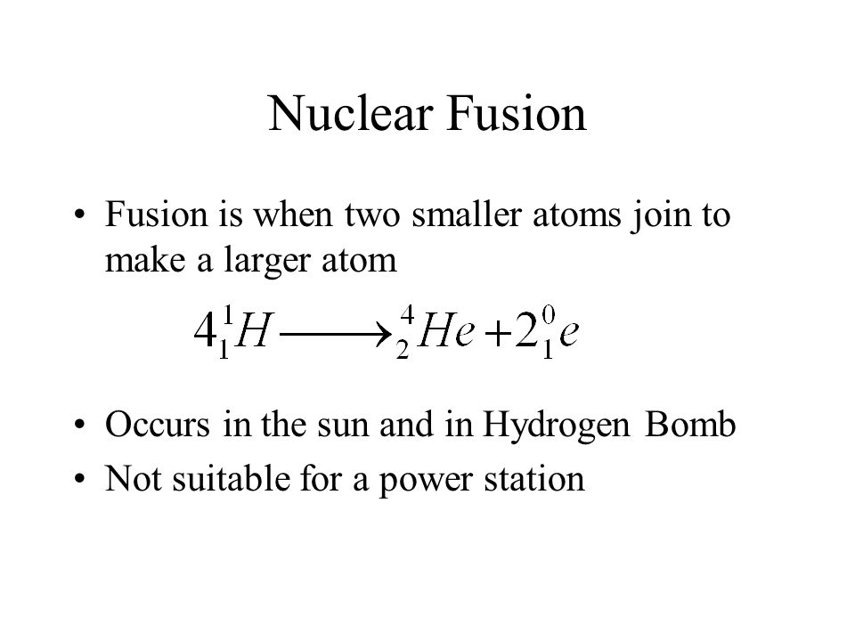 Nuclear Fusion Fusion is when two smaller atoms join to make a larger atom Occurs in the sun and in Hydrogen Bomb Not suitable for a power station