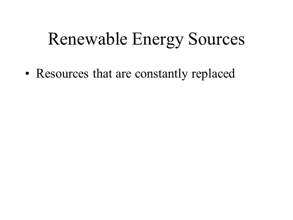 Renewable Energy Sources Resources that are constantly replaced