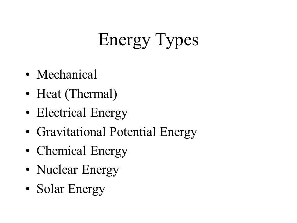 Energy Types Mechanical Heat (Thermal) Electrical Energy Gravitational Potential Energy Chemical Energy Nuclear Energy Solar Energy