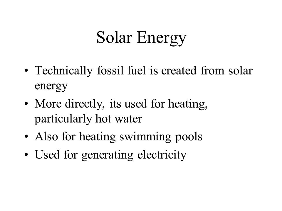 Solar Energy Technically fossil fuel is created from solar energy More directly, its used for heating, particularly hot water Also for heating swimming pools Used for generating electricity