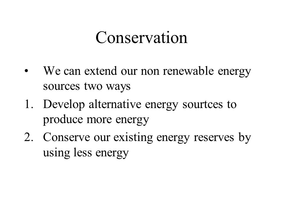 Conservation We can extend our non renewable energy sources two ways 1.Develop alternative energy sourtces to produce more energy 2.Conserve our existing energy reserves by using less energy