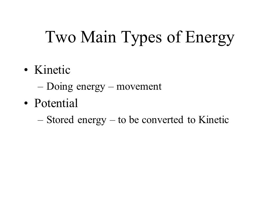 Two Main Types of Energy Kinetic –Doing energy – movement Potential –Stored energy – to be converted to Kinetic
