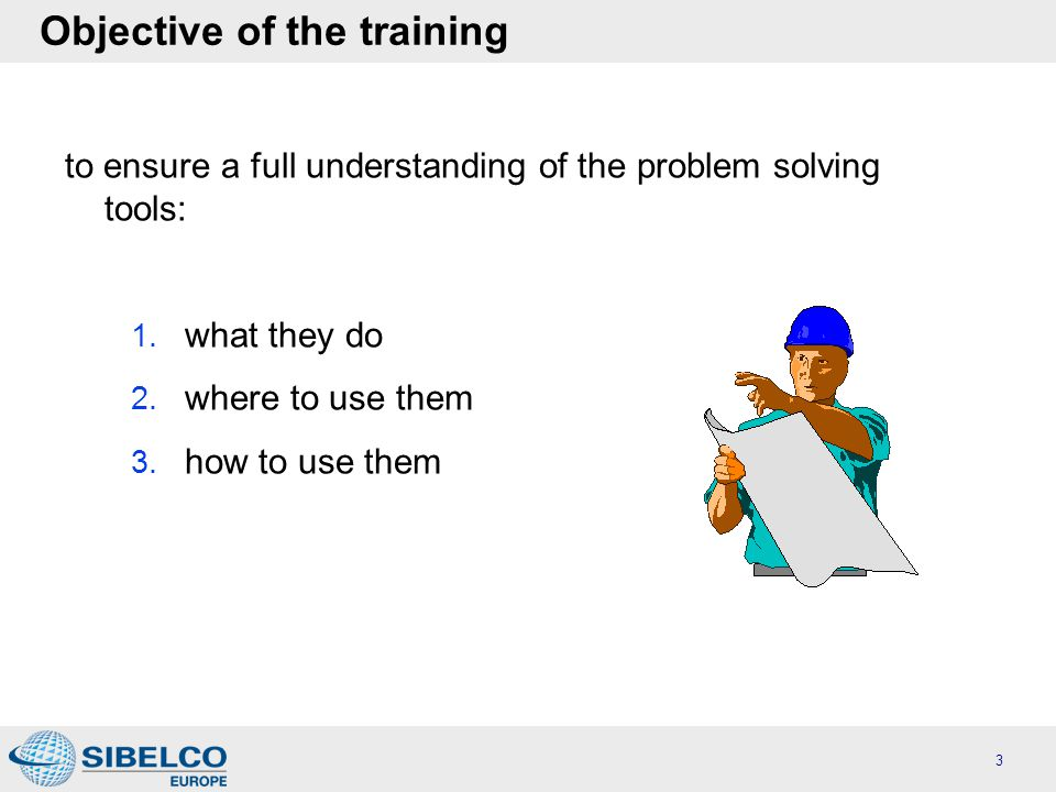 Objective of the training to ensure a full understanding of the problem solving tools: 1.
