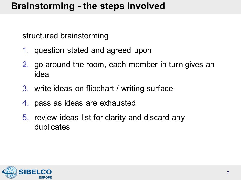 Brainstorming - the steps involved structured brainstorming 1.question stated and agreed upon 2.go around the room, each member in turn gives an idea 3.write ideas on flipchart / writing surface 4.pass as ideas are exhausted 5.review ideas list for clarity and discard any duplicates 7