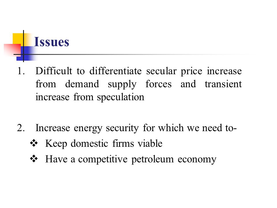 1.Difficult to differentiate secular price increase from demand supply forces and transient increase from speculation 2.Increase energy security for which we need to-  Keep domestic firms viable  Have a competitive petroleum economy Issues