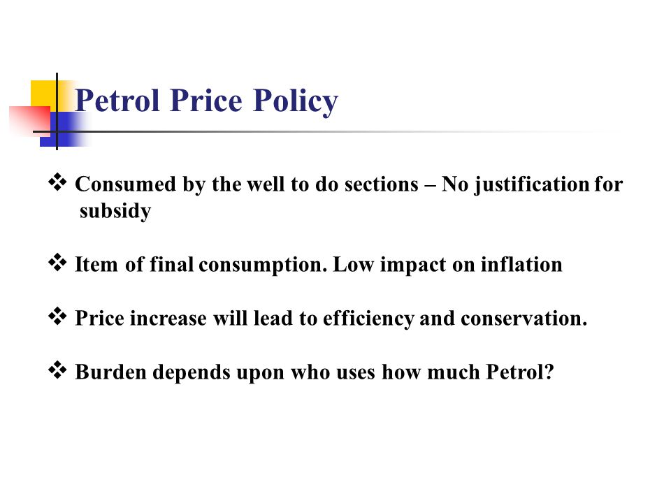 Petrol Price Policy  Consumed by the well to do sections – No justification for subsidy  Item of final consumption.