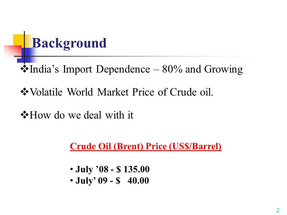 Crude Oil (Brent) Price (US$/Barrel) July '08 - $ 135.00 July' 09 - $ 40.00 2 Background  India's Import Dependence – 80% and Growing  Volatile Worl