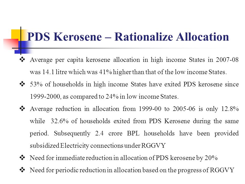 PDS Kerosene – Rationalize Allocation  Average per capita kerosene allocation in high income States in 2007-08 was 14.1 litre which was 41% higher th