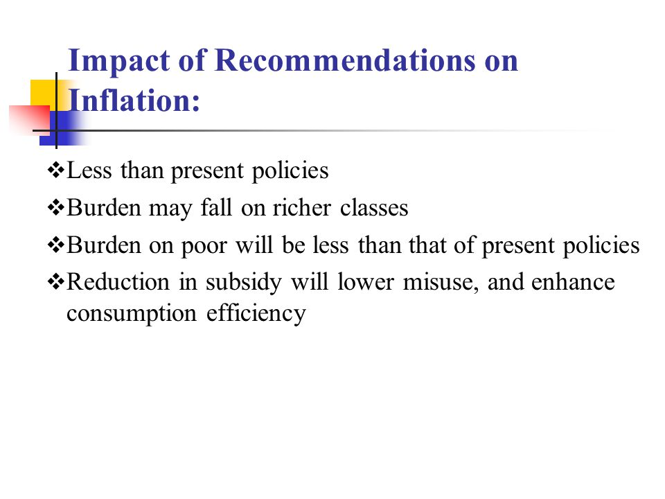 Impact of Recommendations on Inflation:  Less than present policies  Burden may fall on richer classes  Burden on poor will be less than that of present policies  Reduction in subsidy will lower misuse, and enhance consumption efficiency