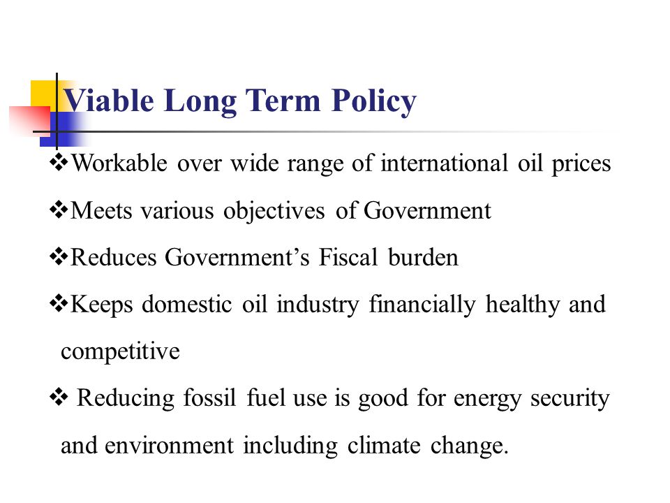 Viable Long Term Policy  Workable over wide range of international oil prices  Meets various objectives of Government  Reduces Government's Fiscal burden  Keeps domestic oil industry financially healthy and competitive  Reducing fossil fuel use is good for energy security and environment including climate change.