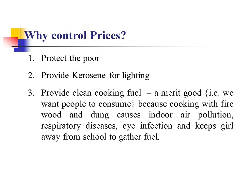 Why control Prices? 1.Protect the poor 2.Provide Kerosene for lighting 3.Provide clean cooking fuel – a merit good {i.e. we want people to consume} be