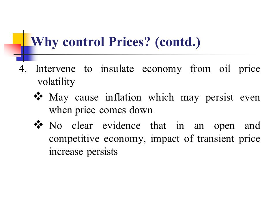 Why control Prices? (contd.) 4. Intervene to insulate economy from oil price volatility  May cause inflation which may persist even when price comes
