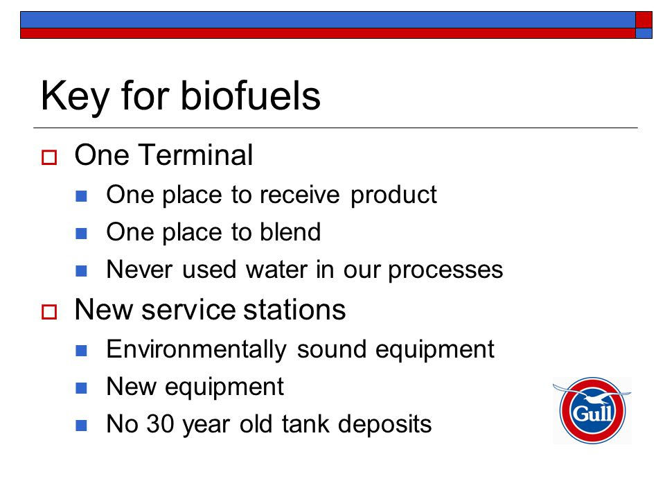 Key for biofuels  One Terminal One place to receive product One place to blend Never used water in our processes  New service stations Environmentally sound equipment New equipment No 30 year old tank deposits