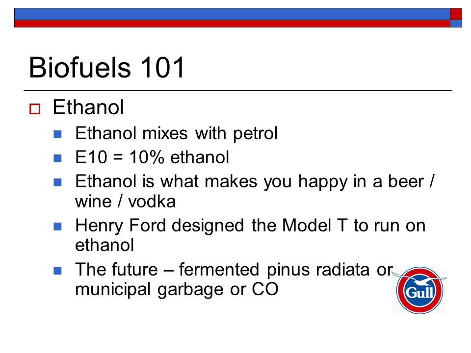 Biofuels 101  Ethanol Ethanol mixes with petrol E10 = 10% ethanol Ethanol is what makes you happy in a beer / wine / vodka Henry Ford designed the Mo