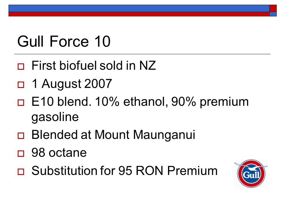 Gull Force 10  First biofuel sold in NZ  1 August 2007  E10 blend. 10% ethanol, 90% premium gasoline  Blended at Mount Maunganui  98 octane  Sub