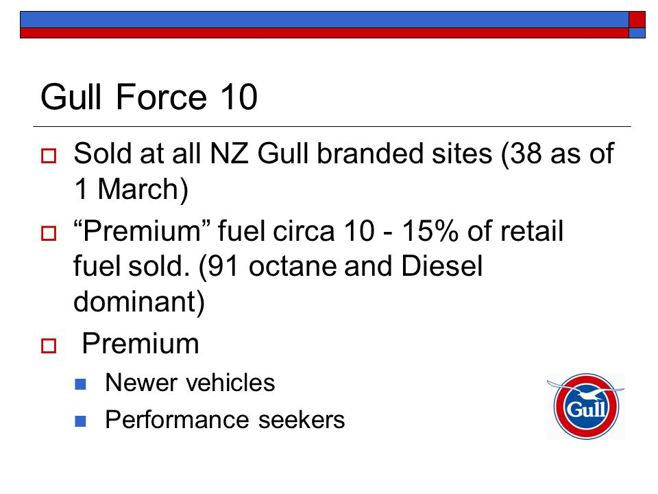 Gull Force 10  Sold at all NZ Gull branded sites (38 as of 1 March)  Premium fuel circa 10 - 15% of retail fuel sold.