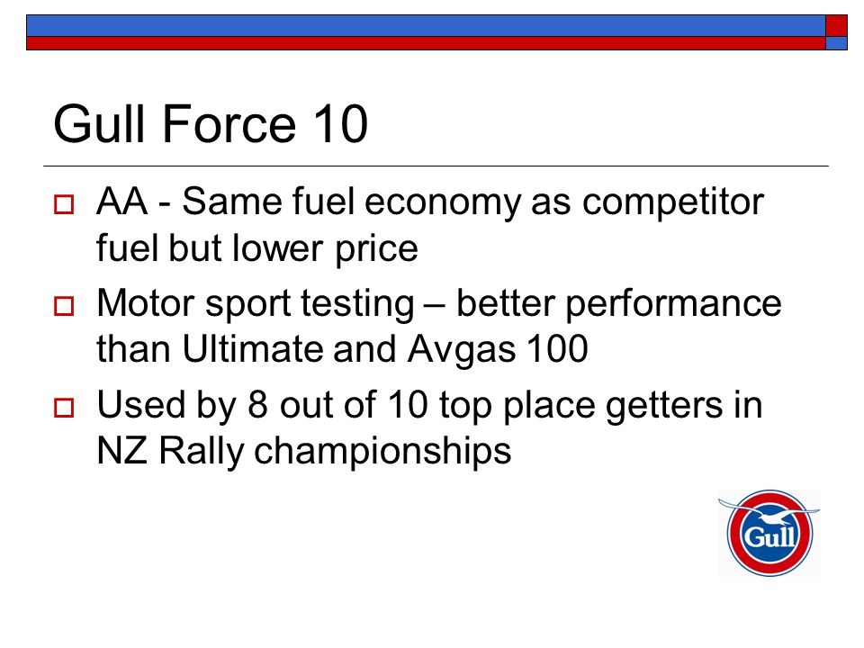 Gull Force 10  AA - Same fuel economy as competitor fuel but lower price  Motor sport testing – better performance than Ultimate and Avgas 100  Used by 8 out of 10 top place getters in NZ Rally championships