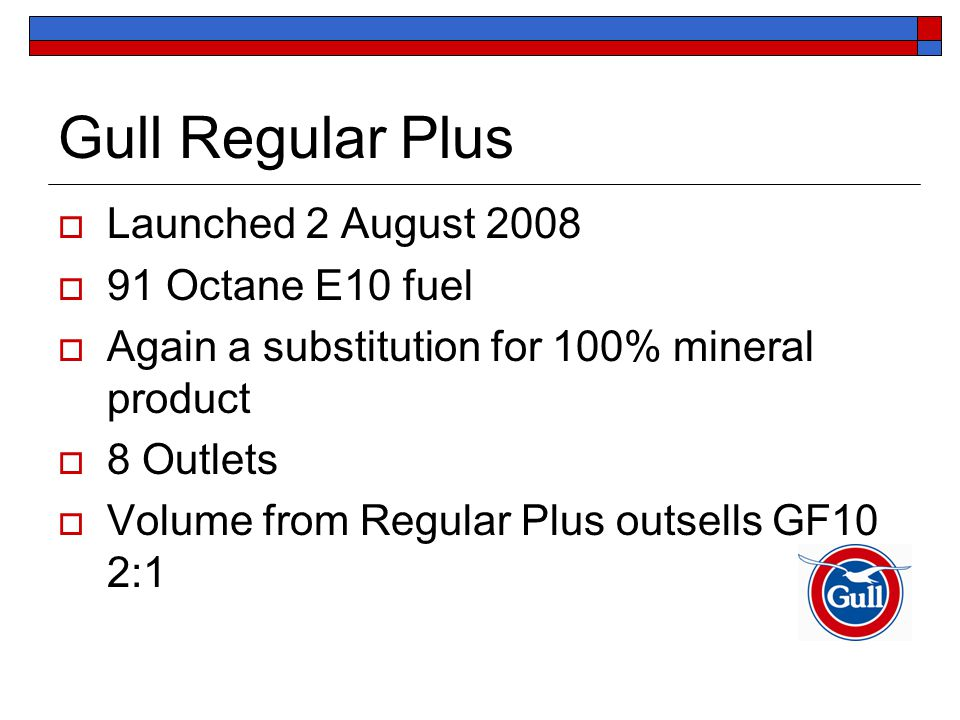 Gull Regular Plus  Launched 2 August 2008  91 Octane E10 fuel  Again a substitution for 100% mineral product  8 Outlets  Volume from Regular Plus outsells GF10 2:1