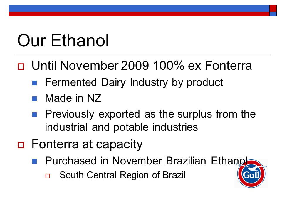 Our Ethanol  Until November 2009 100% ex Fonterra Fermented Dairy Industry by product Made in NZ Previously exported as the surplus from the industrial and potable industries  Fonterra at capacity Purchased in November Brazilian Ethanol  South Central Region of Brazil