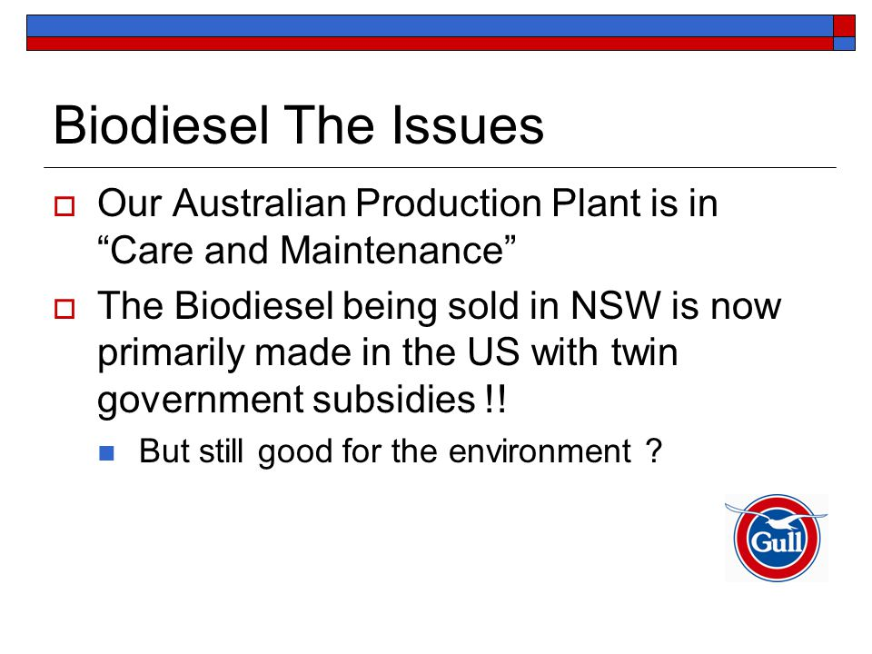 Biodiesel The Issues  Our Australian Production Plant is in Care and Maintenance  The Biodiesel being sold in NSW is now primarily made in the US with twin government subsidies !.