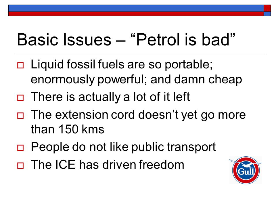 Basic Issues – Petrol is bad  Liquid fossil fuels are so portable; enormously powerful; and damn cheap  There is actually a lot of it left  The extension cord doesn't yet go more than 150 kms  People do not like public transport  The ICE has driven freedom
