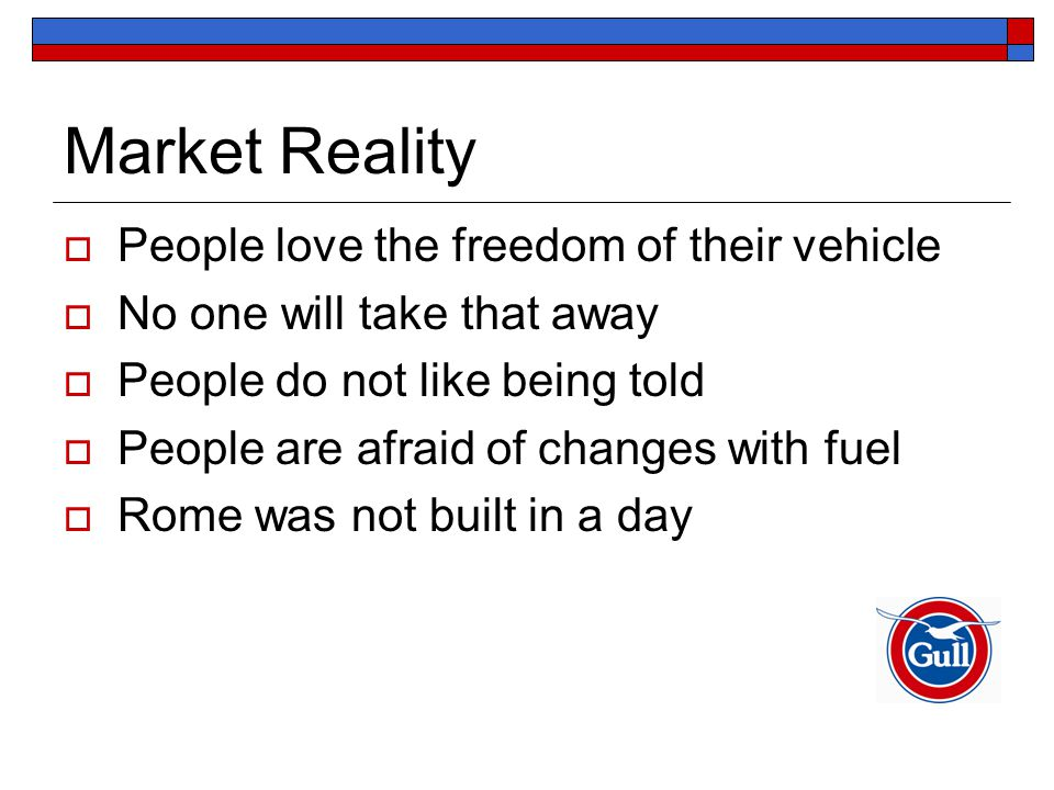 Market Reality  People love the freedom of their vehicle  No one will take that away  People do not like being told  People are afraid of changes with fuel  Rome was not built in a day