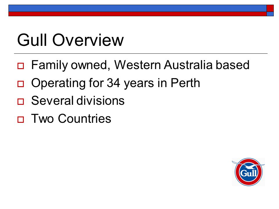 Gull Overview  Family owned, Western Australia based  Operating for 34 years in Perth  Several divisions  Two Countries
