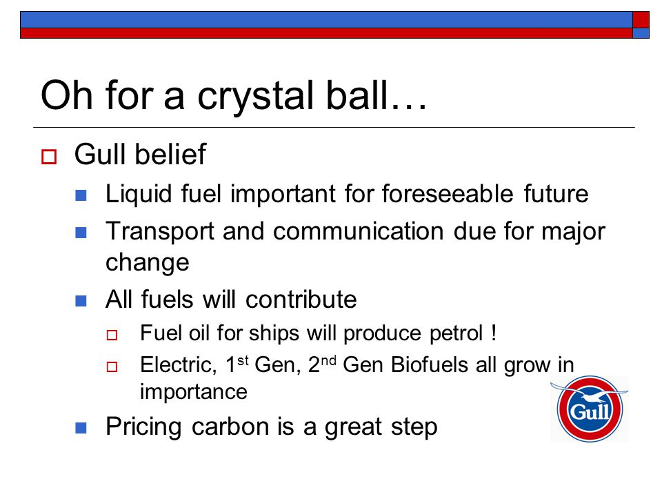 Oh for a crystal ball…  Gull belief Liquid fuel important for foreseeable future Transport and communication due for major change All fuels will contribute  Fuel oil for ships will produce petrol .