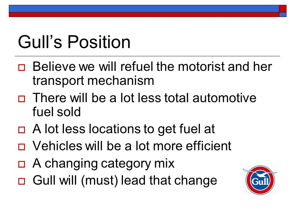 Gull's Position  Believe we will refuel the motorist and her transport mechanism  There will be a lot less total automotive fuel sold  A lot less locations to get fuel at  Vehicles will be a lot more efficient  A changing category mix  Gull will (must) lead that change