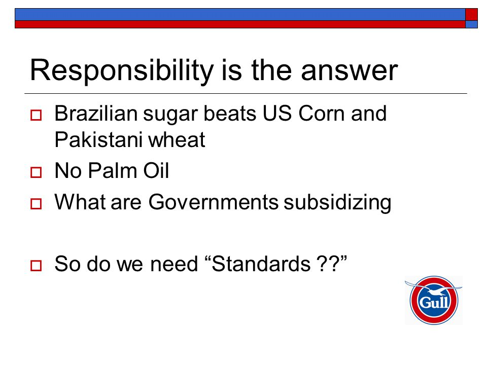 Responsibility is the answer  Brazilian sugar beats US Corn and Pakistani wheat  No Palm Oil  What are Governments subsidizing  So do we need Standards
