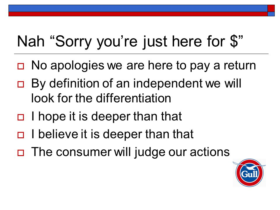 Nah Sorry you're just here for $  No apologies we are here to pay a return  By definition of an independent we will look for the differentiation  I hope it is deeper than that  I believe it is deeper than that  The consumer will judge our actions