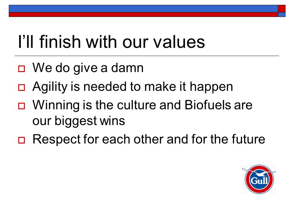 I'll finish with our values  We do give a damn  Agility is needed to make it happen  Winning is the culture and Biofuels are our biggest wins  Respect for each other and for the future