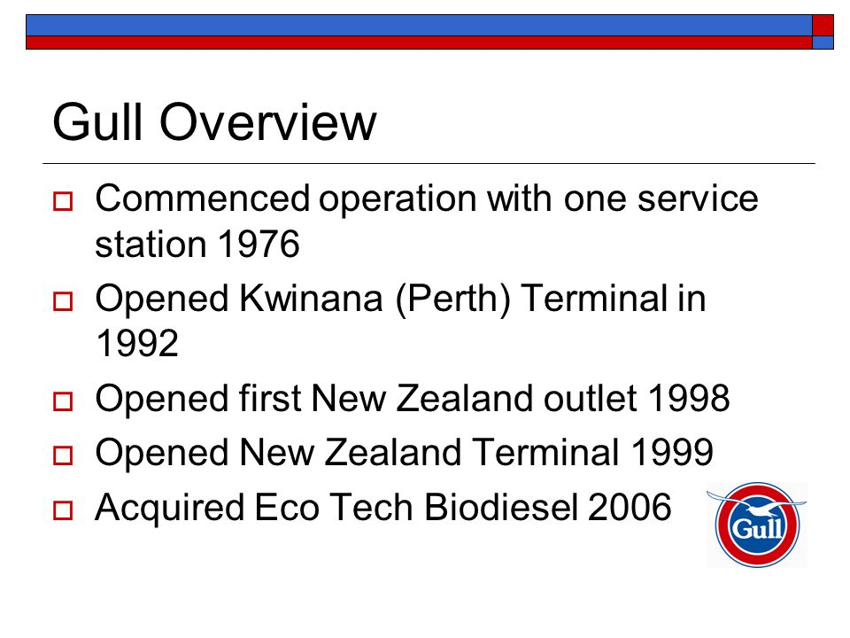 Gull Overview  Commenced operation with one service station 1976  Opened Kwinana (Perth) Terminal in 1992  Opened first New Zealand outlet 1998  O