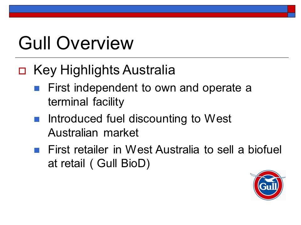 Gull Overview  Key Highlights Australia First independent to own and operate a terminal facility Introduced fuel discounting to West Australian market First retailer in West Australia to sell a biofuel at retail ( Gull BioD)