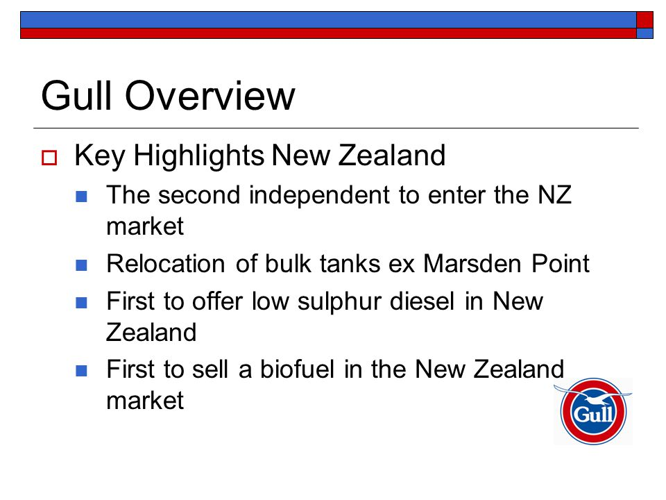 Gull Overview  Key Highlights New Zealand The second independent to enter the NZ market Relocation of bulk tanks ex Marsden Point First to offer low sulphur diesel in New Zealand First to sell a biofuel in the New Zealand market