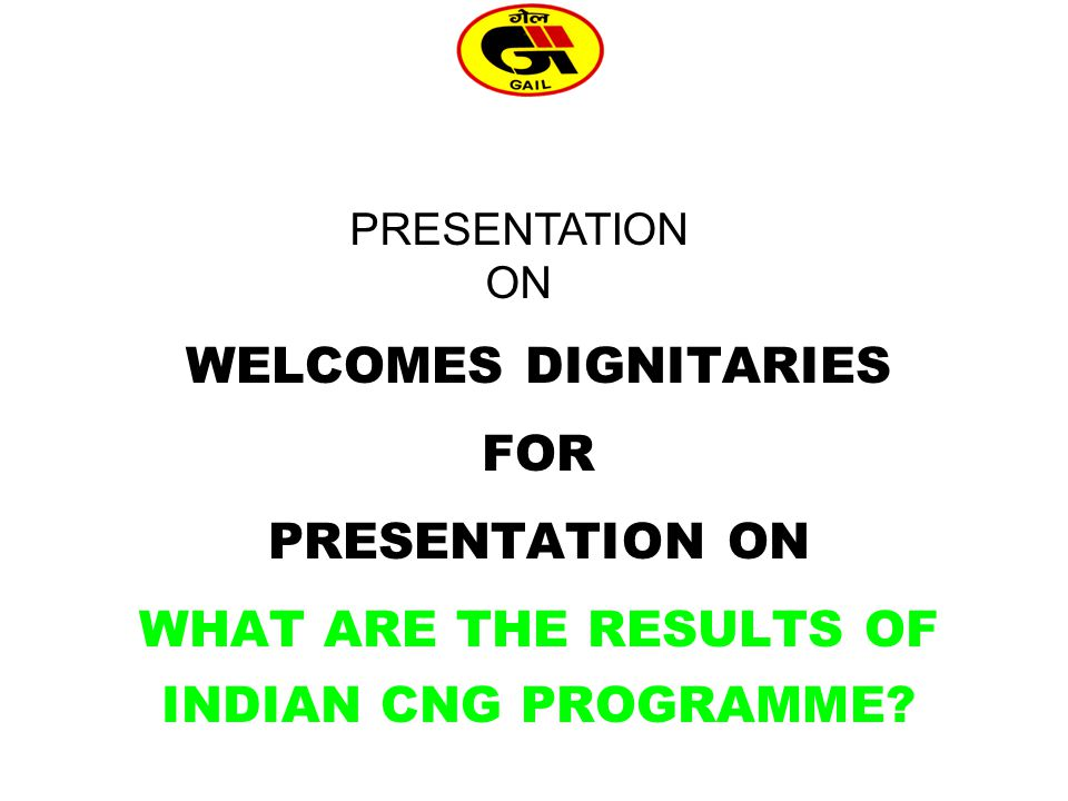 WELCOMES DIGNITARIES FOR PRESENTATION ON WHAT ARE THE RESULTS OF INDIAN CNG PROGRAMME.