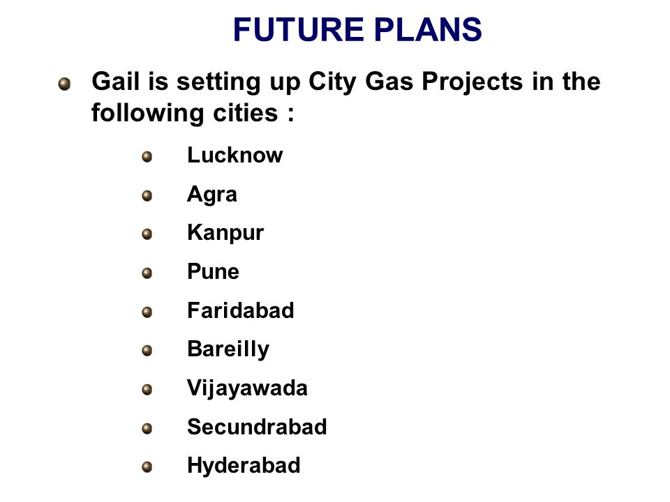 FUTURE PLANS Gail is setting up City Gas Projects in the following cities : Lucknow Agra Kanpur Pune Faridabad Bareilly Vijayawada Secundrabad Hyderabad