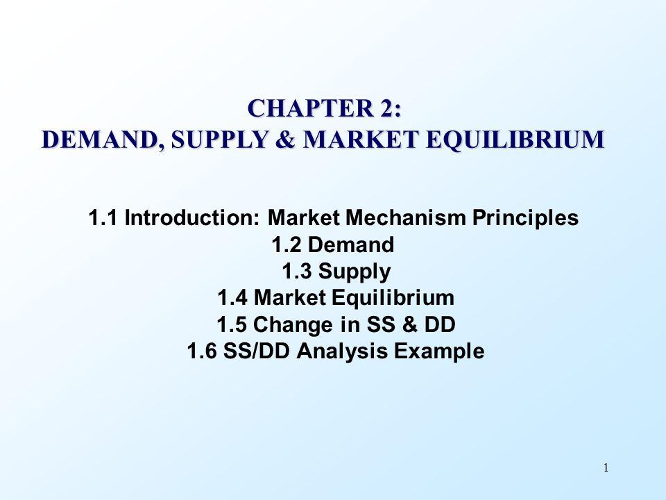 1 CHAPTER 2: DEMAND, SUPPLY & MARKET EQUILIBRIUM 1.1 Introduction: Market Mechanism Principles 1.2 Demand 1.3 Supply 1.4 Market Equilibrium 1.5 Change in SS & DD 1.6 SS/DD Analysis Example