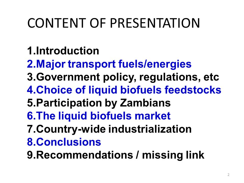 CONTENT OF PRESENTATION 1.Introduction 2.Major transport fuels/energies 3.Government policy, regulations, etc 4.Choice of liquid biofuels feedstocks 5.Participation by Zambians 6.The liquid biofuels market 7.Country-wide industrialization 8.Conclusions 9.Recommendations / missing link 2