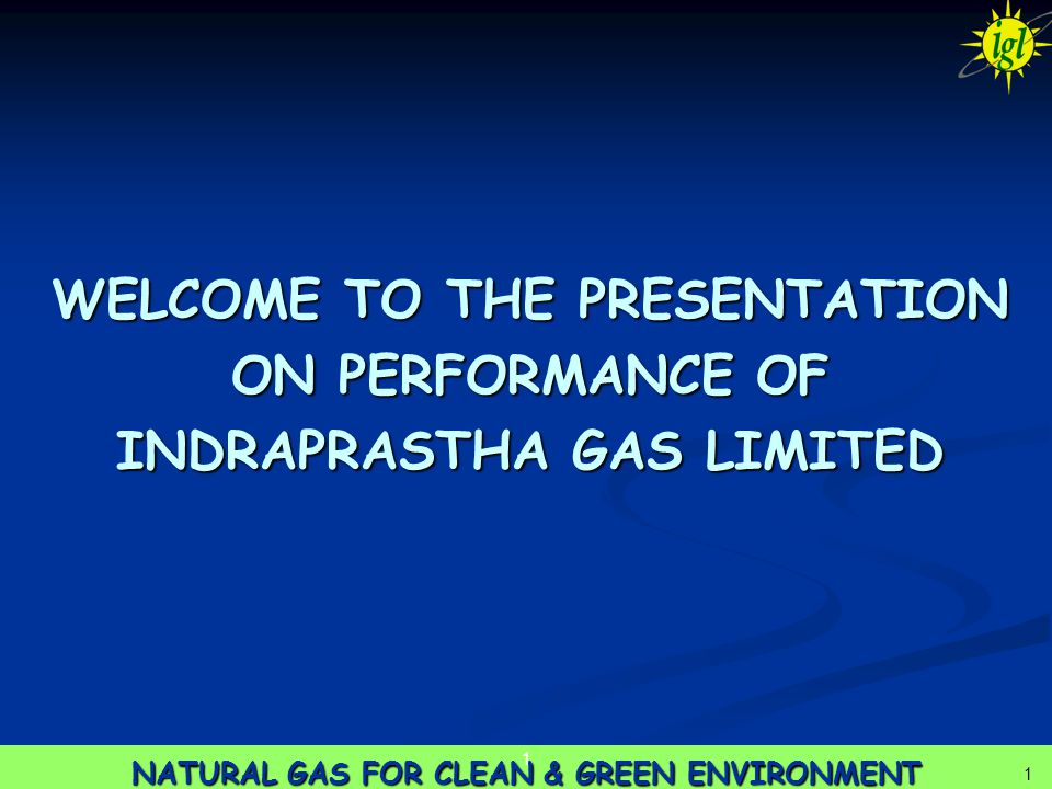 1 NATURAL GAS FOR CLEAN & GREEN ENVIRONMENT 1 1 WELCOME TO THE PRESENTATION ON PERFORMANCE OF INDRAPRASTHA GAS LIMITED