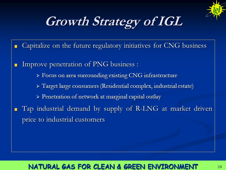 24 NATURAL GAS FOR CLEAN & GREEN ENVIRONMENT 1 24 Growth Strategy of IGL Capitalize on the future regulatory initiatives for CNG business Improve penetration of PNG business :  Focus on area surrounding existing CNG infrastructure  Target large consumers (Residential complex, industrial estate)  Penetration of network at marginal capital outlay Tap industrial demand by supply of R-LNG at market driven price to industrial customers