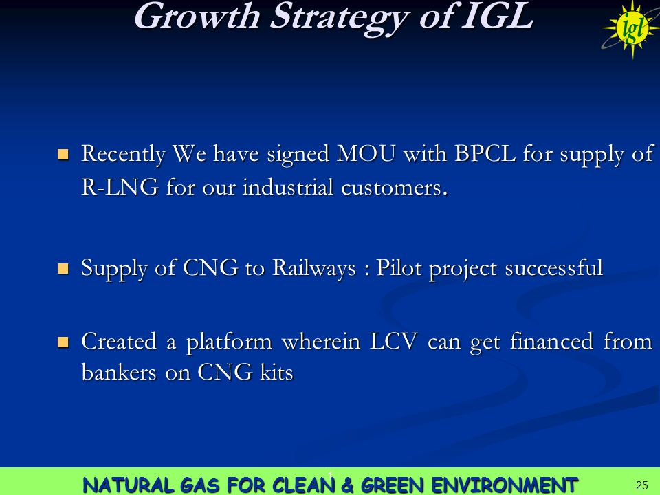 25 NATURAL GAS FOR CLEAN & GREEN ENVIRONMENT 1 25 Growth Strategy of IGL Recently We have signed MOU with BPCL for supply of R-LNG for our industrial customers.