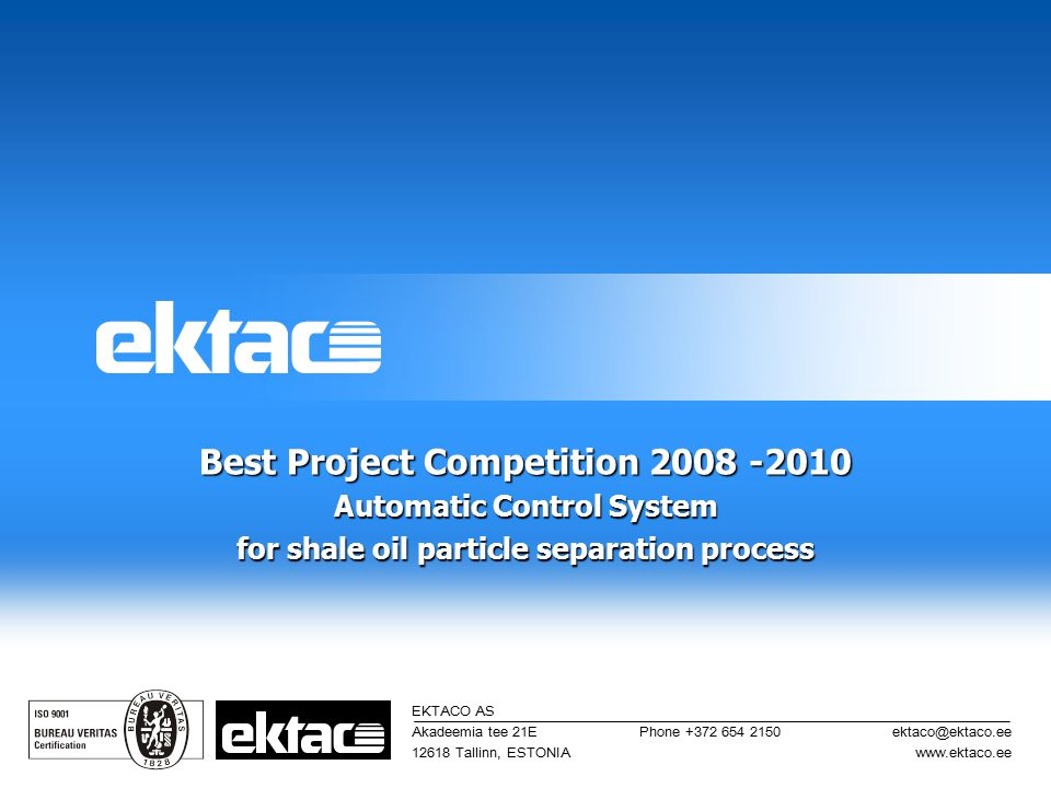 Best Project Competition 2008 -2010 Automatic Control System for shale oil particle separation process EKTACO AS Akadeemia tee 21E 12618 Tallinn, ESTO