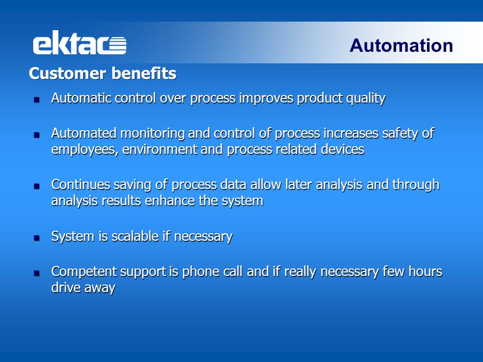 Automation Customer benefits Automatic control over process improves product quality Automatic control over process improves product quality Automated monitoring and control of process increases safety of employees, environment and process related devices Automated monitoring and control of process increases safety of employees, environment and process related devices Continues saving of process data allow later analysis and through analysis results enhance the system Continues saving of process data allow later analysis and through analysis results enhance the system System is scalable if necessary System is scalable if necessary Competent support is phone call and if really necessary few hours drive away Competent support is phone call and if really necessary few hours drive away