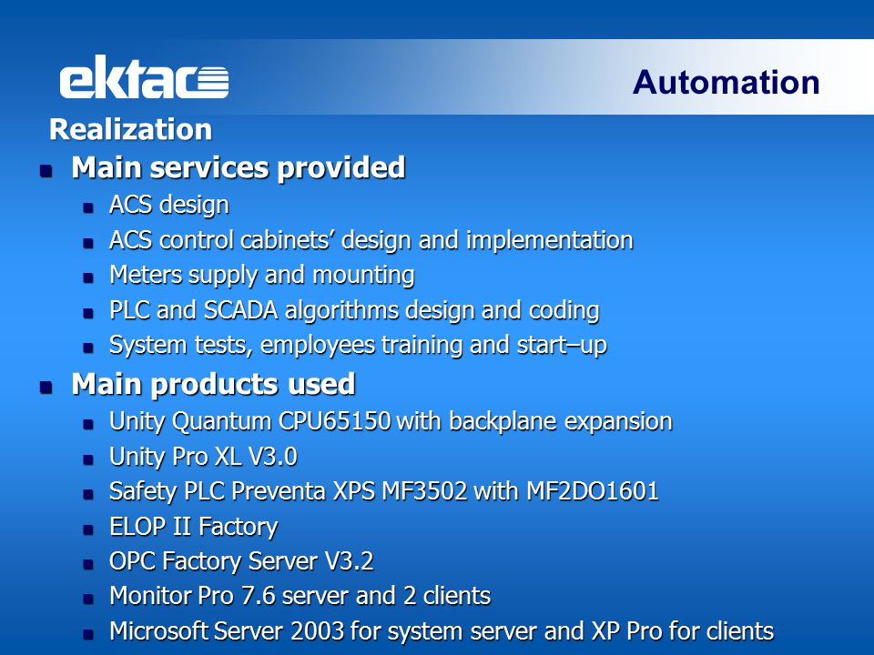 Automation Realization Main services provided Main services provided ACS design ACS design ACS control cabinets' design and implementation ACS control cabinets' design and implementation Meters supply and mounting Meters supply and mounting PLC and SCADA algorithms design and coding PLC and SCADA algorithms design and coding System tests, employees training and start–up System tests, employees training and start–up Main products used Main products used Unity Quantum CPU65150 with backplane expansion Unity Quantum CPU65150 with backplane expansion Unity Pro XL V3.0 Unity Pro XL V3.0 Safety PLC Preventa XPS MF3502 with MF2DO1601 Safety PLC Preventa XPS MF3502 with MF2DO1601 ELOP II Factory ELOP II Factory OPC Factory Server V3.2 OPC Factory Server V3.2 Monitor Pro 7.6 server and 2 clients Monitor Pro 7.6 server and 2 clients Microsoft Server 2003 for system server and XP Pro for clients Microsoft Server 2003 for system server and XP Pro for clients