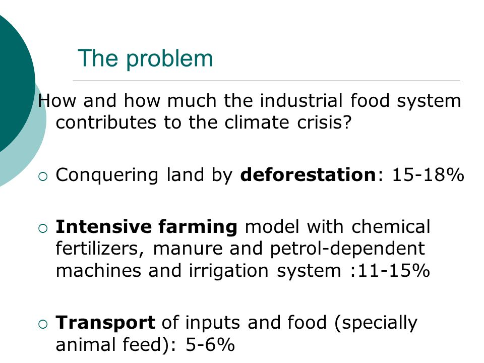 The problem (2)  Processing and packing demands lots of energy: 8-10%  Freezing and retail need a cold distribution system for ready made food: 2-4%  Waste of nearly a half of all the food produced: 3-4% BETWEEN 44% AND 57% OF ALL GHG COME FROM THE GLOBAL FOOD SYSTEM