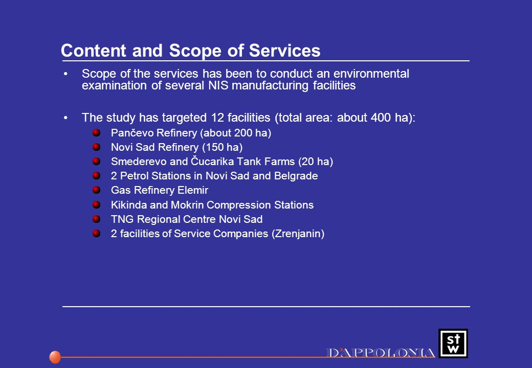 Content and Scope of Services Scope of the services has been to conduct an environmental examination of several NIS manufacturing facilities The study has targeted 12 facilities (total area: about 400 ha): Pančevo Refinery (about 200 ha) Novi Sad Refinery (150 ha) Smederevo and Čucarika Tank Farms (20 ha) 2 Petrol Stations in Novi Sad and Belgrade Gas Refinery Elemir Kikinda and Mokrin Compression Stations TNG Regional Centre Novi Sad 2 facilities of Service Companies (Zrenjanin)