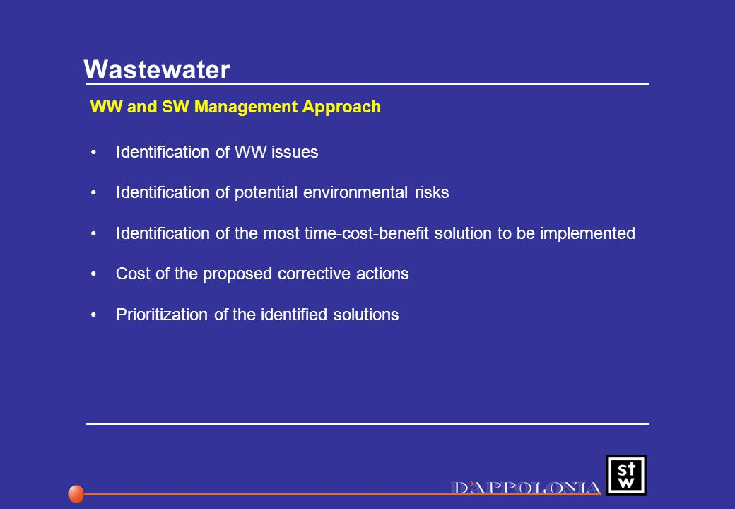 Wastewater WW and SW Management Approach Identification of WW issues Identification of potential environmental risks Identification of the most time-cost-benefit solution to be implemented Cost of the proposed corrective actions Prioritization of the identified solutions