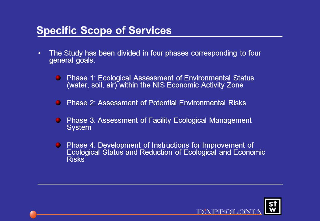 Specific Scope of Services The Study has been divided in four phases corresponding to four general goals: Phase 1: Ecological Assessment of Environmental Status (water, soil, air) within the NIS Economic Activity Zone Phase 2: Assessment of Potential Environmental Risks Phase 3: Assessment of Facility Ecological Management System Phase 4: Development of Instructions for Improvement of Ecological Status and Reduction of Ecological and Economic Risks