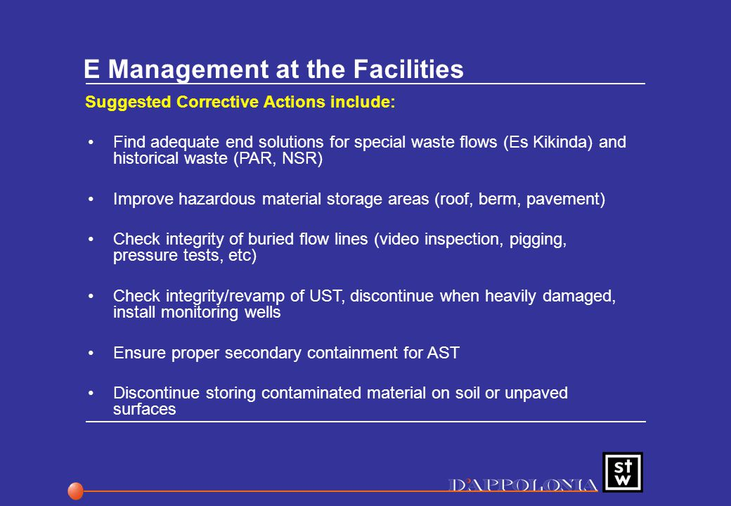 E Management at the Facilities Suggested Corrective Actions include: Find adequate end solutions for special waste flows (Es Kikinda) and historical waste (PAR, NSR) Improve hazardous material storage areas (roof, berm, pavement) Check integrity of buried flow lines (video inspection, pigging, pressure tests, etc) Check integrity/revamp of UST, discontinue when heavily damaged, install monitoring wells Ensure proper secondary containment for AST Discontinue storing contaminated material on soil or unpaved surfaces